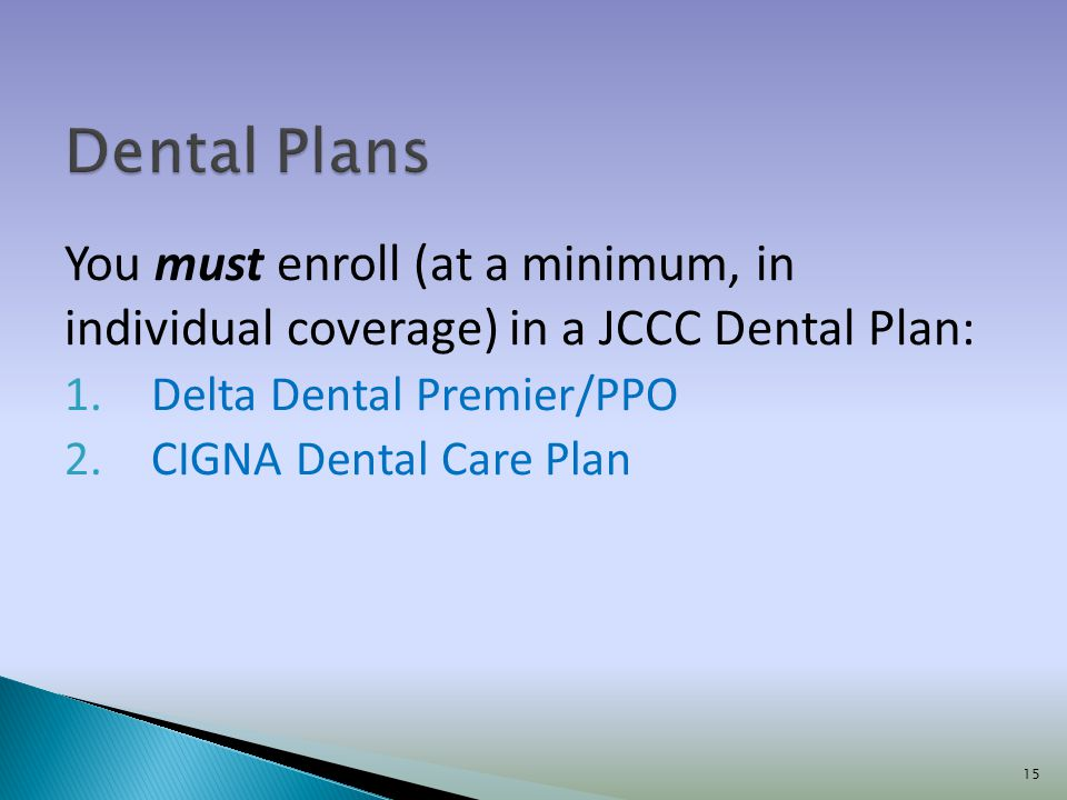 Dental Plans You must enroll (at a minimum, in individual coverage) in a JCCC Dental Plan: Delta Dental Premier/PPO.
