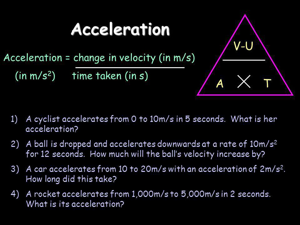 Acceleration V-U T A Acceleration = change in velocity (in m/s)
