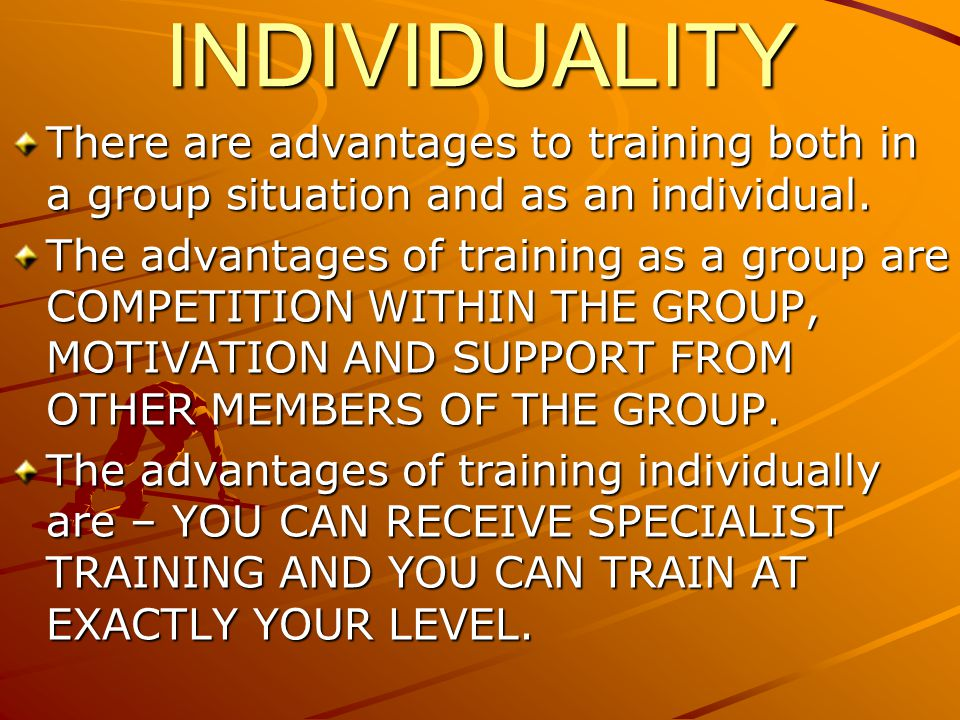 INDIVIDUALITY There are advantages to training both in a group situation and as an individual.