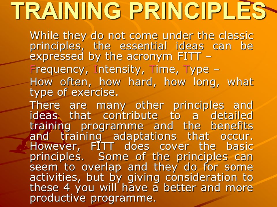 TRAINING PRINCIPLES While they do not come under the classic principles, the essential ideas can be expressed by the acronym FITT –