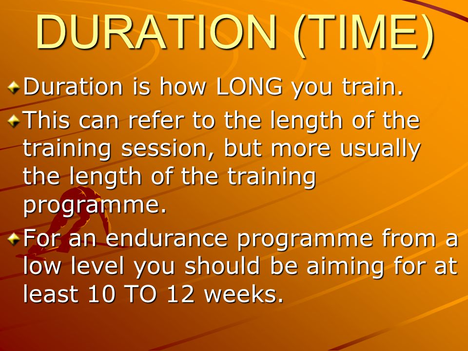 DURATION (TIME) Duration is how LONG you train.