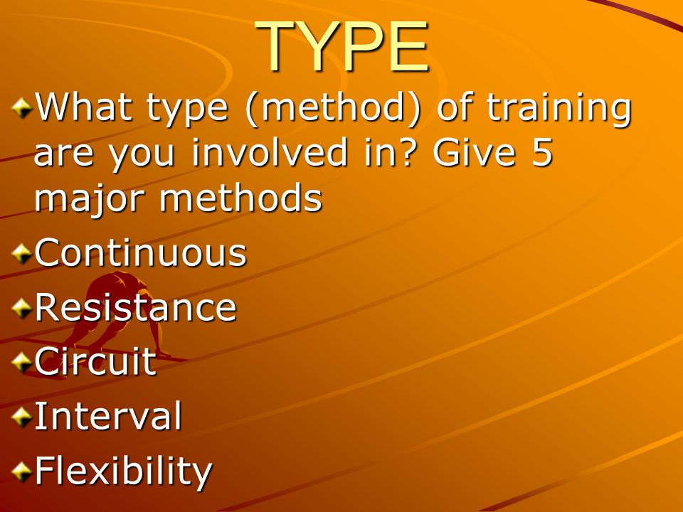 TYPE What type (method) of training are you involved in Give 5 major methods. Continuous. Resistance.
