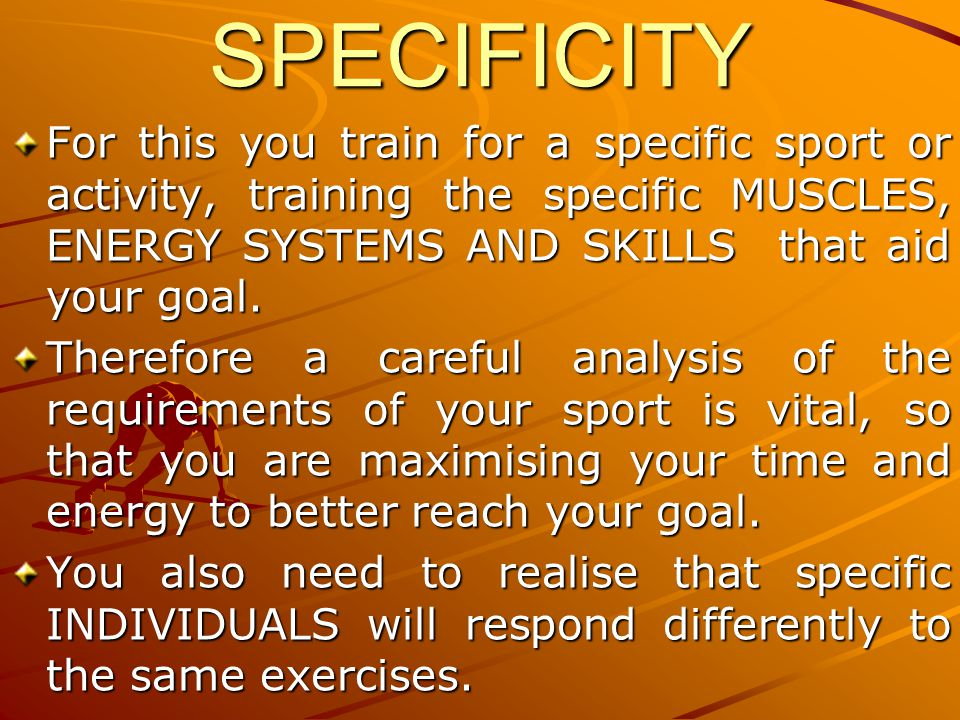 SPECIFICITY For this you train for a specific sport or activity, training the specific MUSCLES, ENERGY SYSTEMS AND SKILLS that aid your goal.