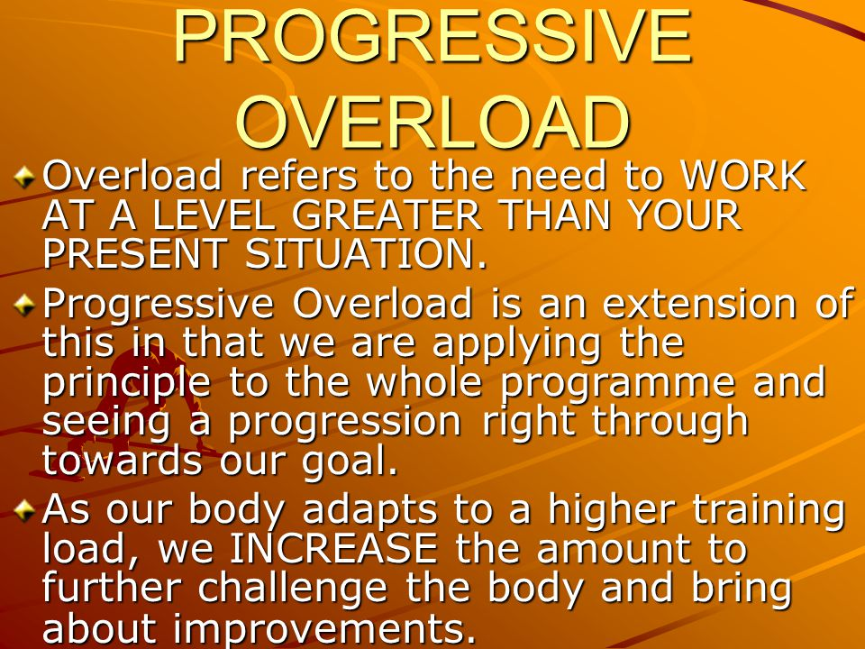 PROGRESSIVE OVERLOAD Overload refers to the need to WORK AT A LEVEL GREATER THAN YOUR PRESENT SITUATION.