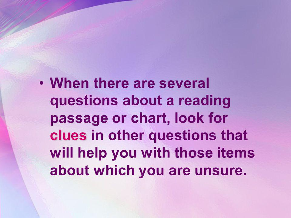 When there are several questions about a reading passage or chart, look for clues in other questions that will help you with those items about which you are unsure.