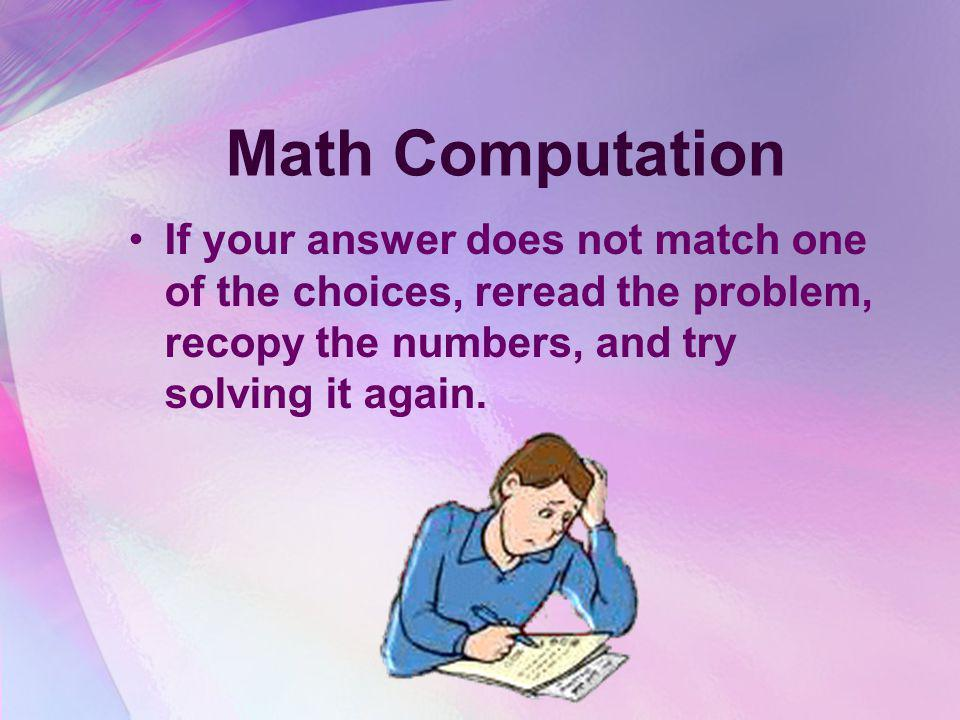 Math Computation If your answer does not match one of the choices, reread the problem, recopy the numbers, and try solving it again.