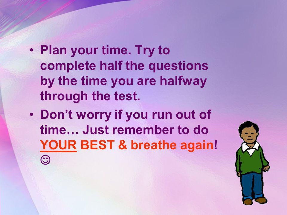 Plan your time. Try to complete half the questions by the time you are halfway through the test.