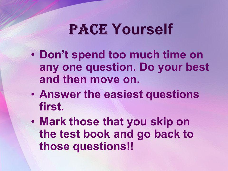 Pace Yourself Don't spend too much time on any one question. Do your best and then move on. Answer the easiest questions first.