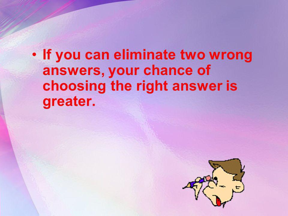 If you can eliminate two wrong answers, your chance of choosing the right answer is greater.