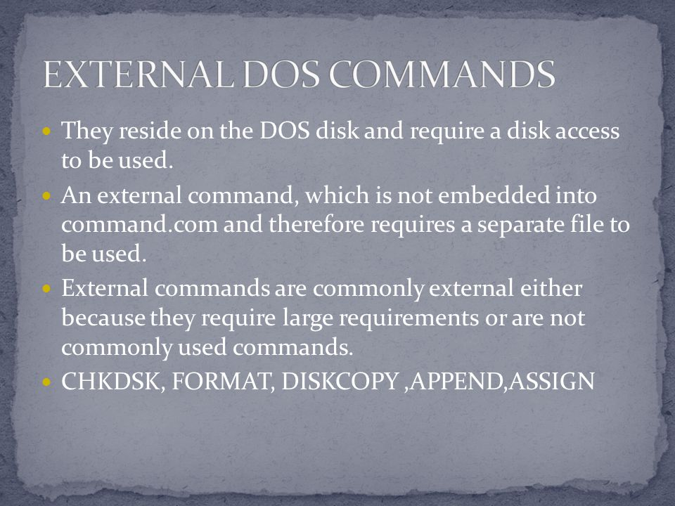 EXTERNAL DOS COMMANDS They reside on the DOS disk and require a disk access to be used.