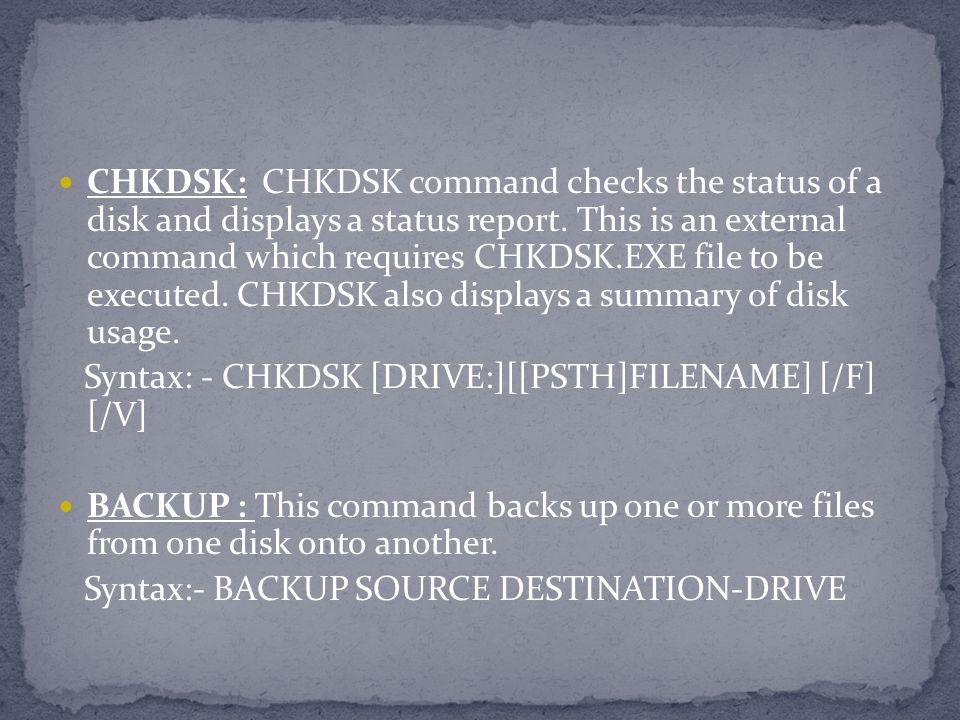 CHKDSK: CHKDSK command checks the status of a disk and displays a status report. This is an external command which requires CHKDSK.EXE file to be executed. CHKDSK also displays a summary of disk usage.