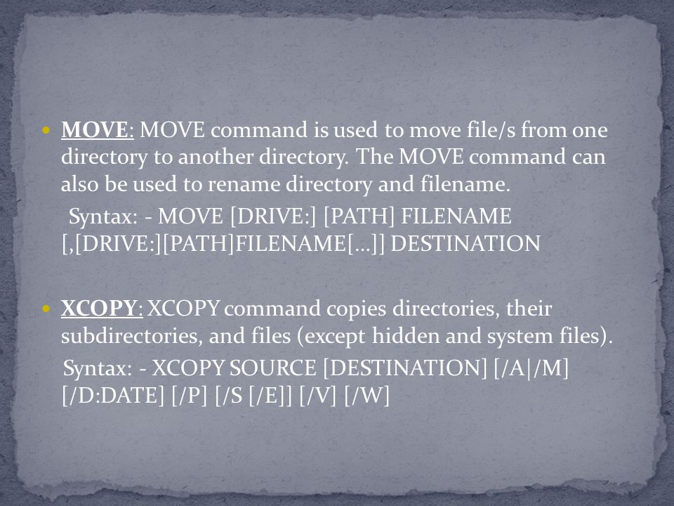 MOVE: MOVE command is used to move file/s from one directory to another directory. The MOVE command can also be used to rename directory and filename.