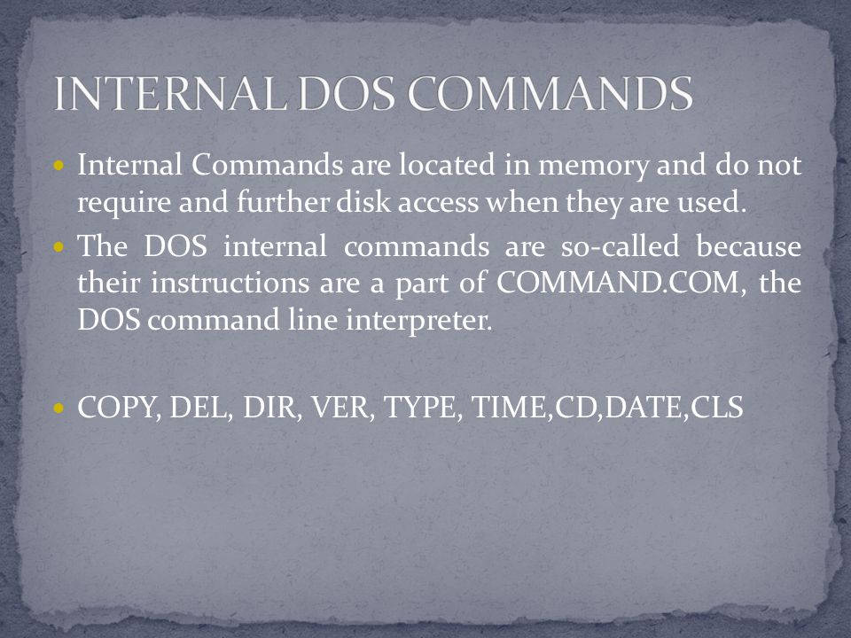 INTERNAL DOS COMMANDS Internal Commands are located in memory and do not require and further disk access when they are used.