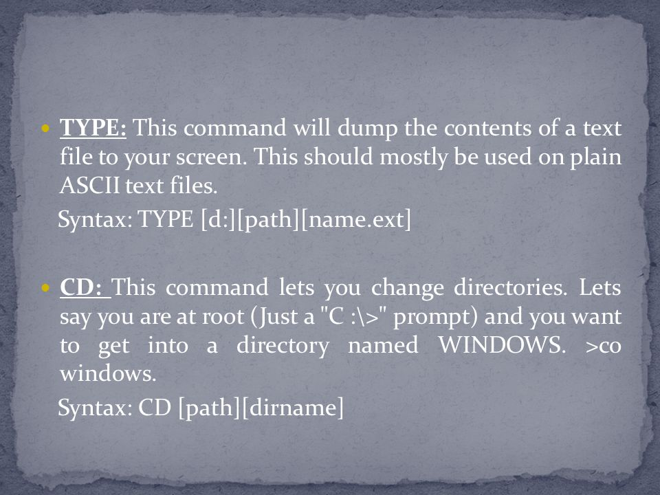TYPE: This command will dump the contents of a text file to your screen. This should mostly be used on plain ASCII text files.