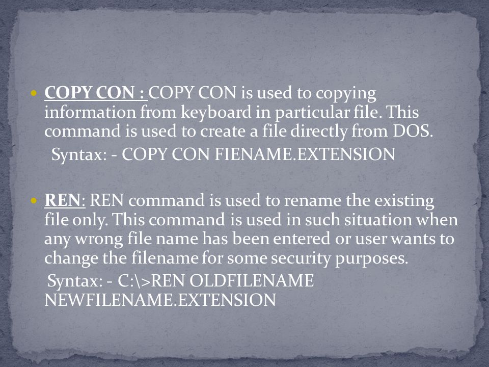 COPY CON : COPY CON is used to copying information from keyboard in particular file. This command is used to create a file directly from DOS.