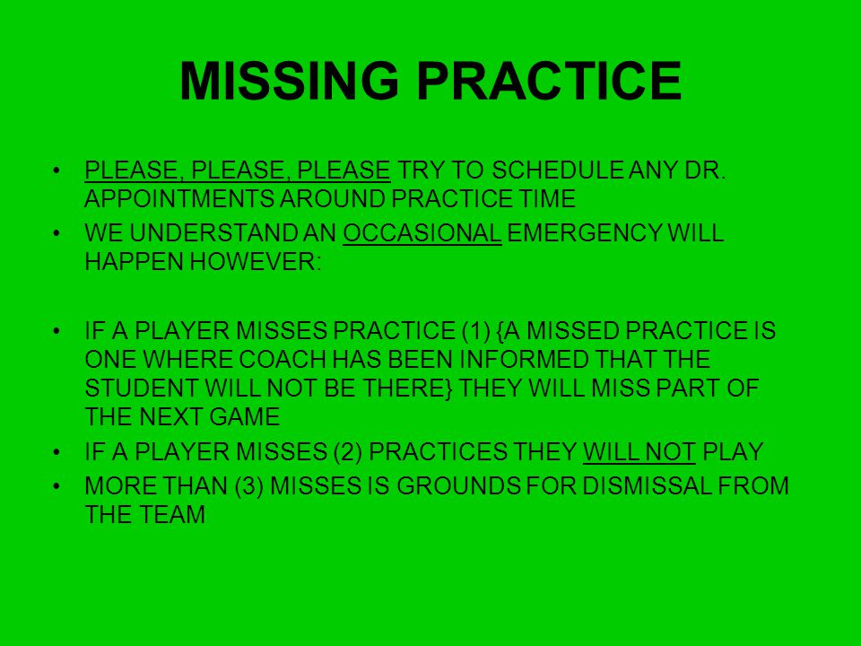 MISSING PRACTICE PLEASE, PLEASE, PLEASE TRY TO SCHEDULE ANY DR. APPOINTMENTS AROUND PRACTICE TIME.