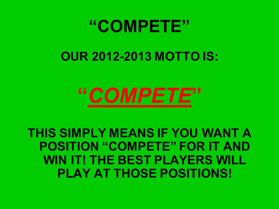 COMPETE COMPETE OUR 2012-2013 MOTTO IS: