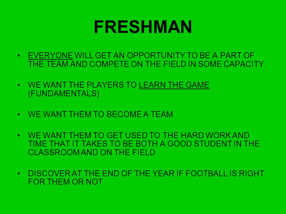 FRESHMAN EVERYONE WILL GET AN OPPORTUNITY TO BE A PART OF THE TEAM AND COMPETE ON THE FIELD IN SOME CAPACITY.