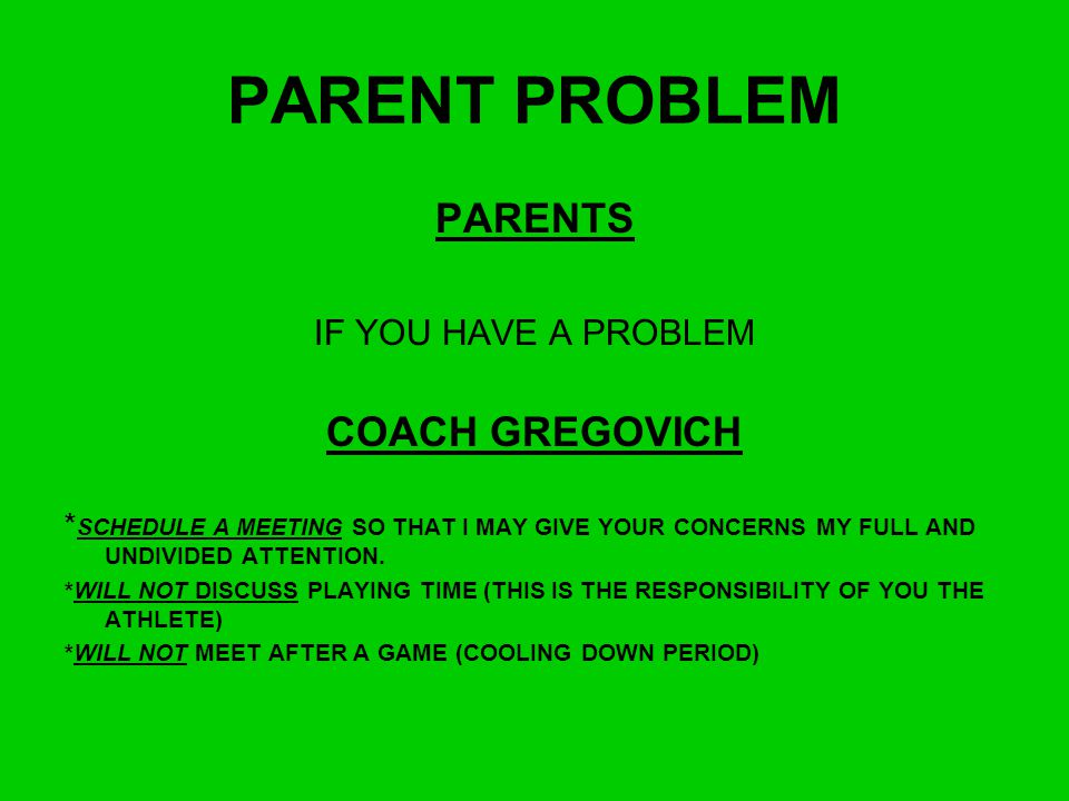 PARENT PROBLEM PARENTS COACH GREGOVICH IF YOU HAVE A PROBLEM