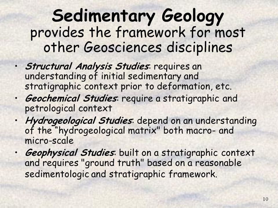 Sedimentary Geology provides the framework for most other Geosciences disciplines
