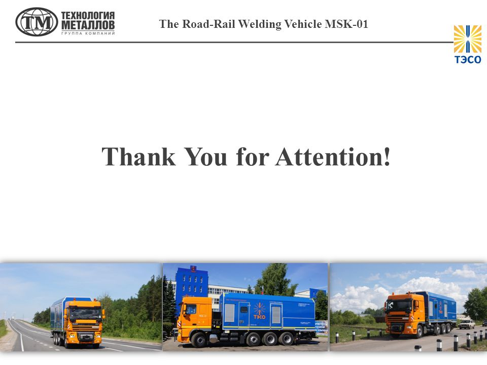 The Road-Rail Welding Vehicle MSK-01 Thank You for Attention!