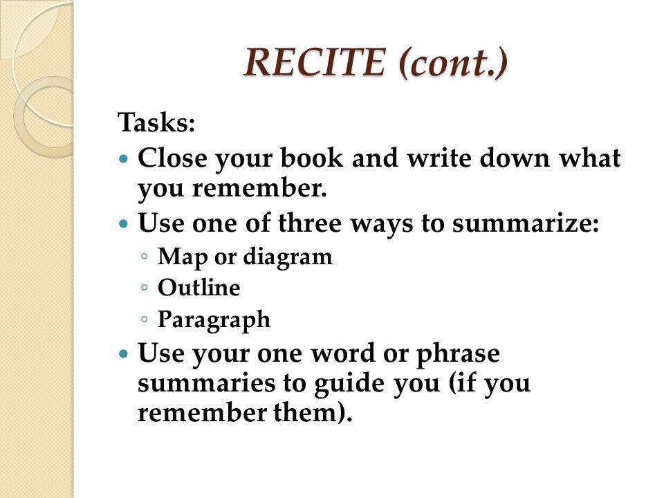 RECITE (cont.) Tasks: Close your book and write down what you remember. Use one of three ways to summarize: