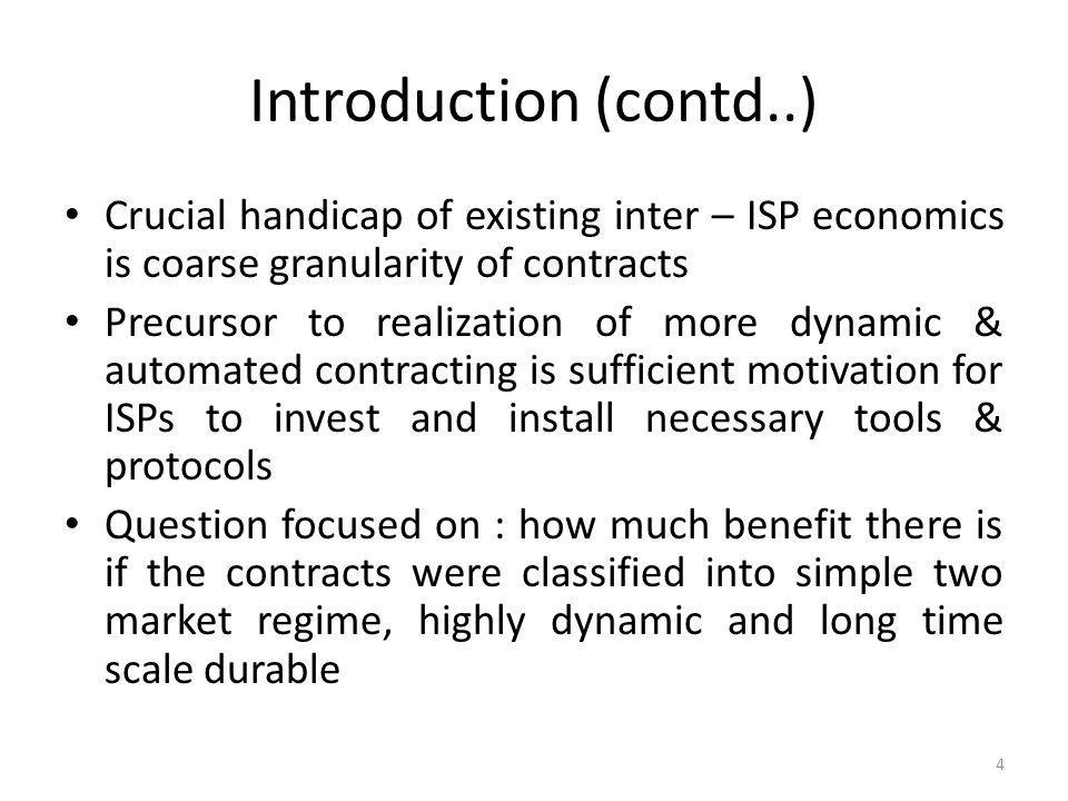 Introduction (contd..) Crucial handicap of existing inter – ISP economics is coarse granularity of contracts.