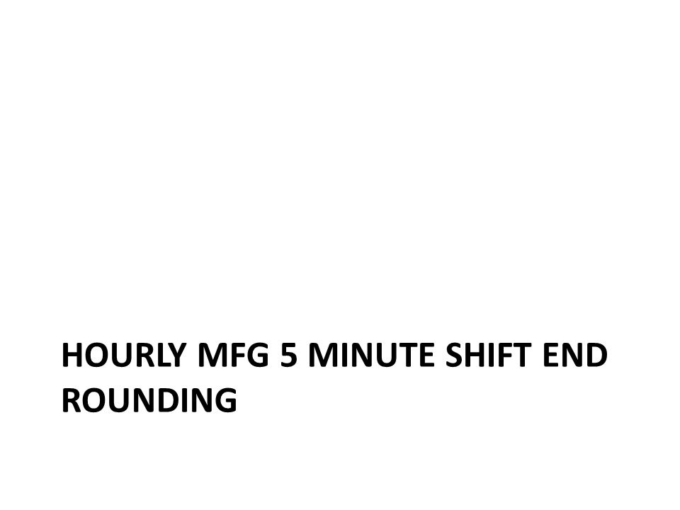 Hourly MFG 5 minute shift end rounding