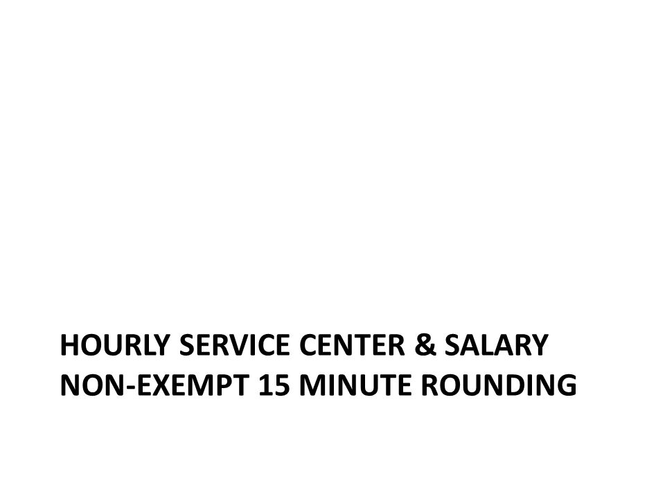 Hourly Service Center & Salary Non-Exempt 15 minute rounding