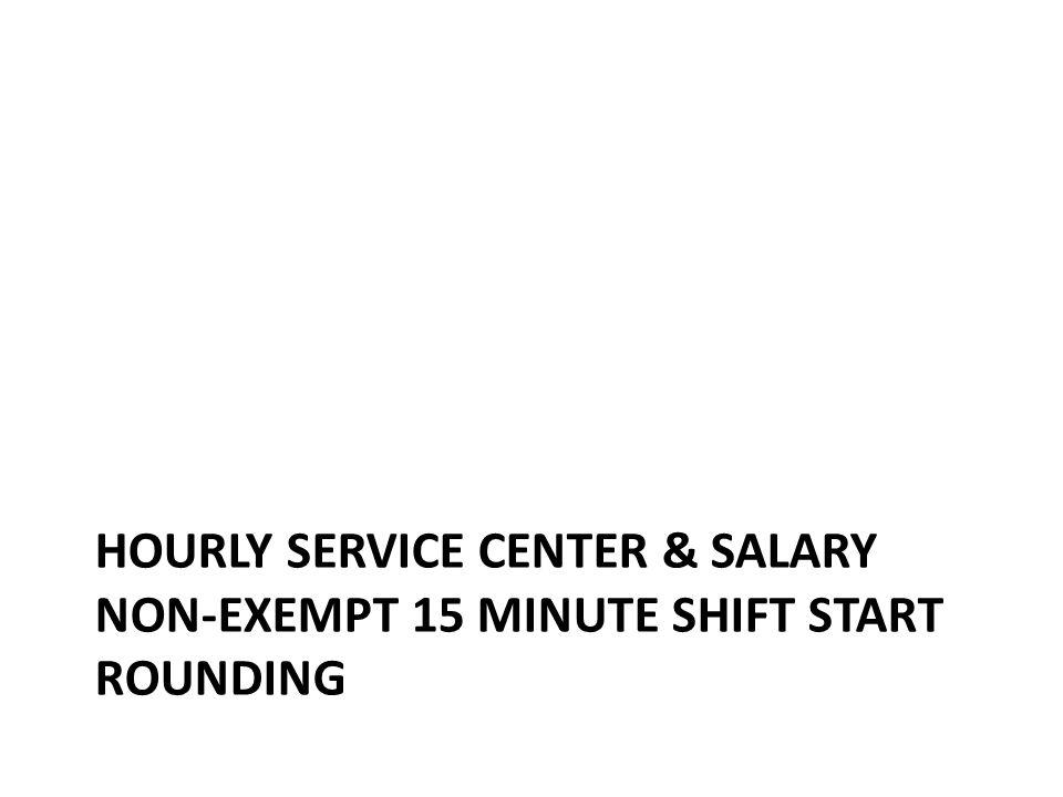 Hourly Service Center & Salary Non-Exempt 15 minute shift start rounding