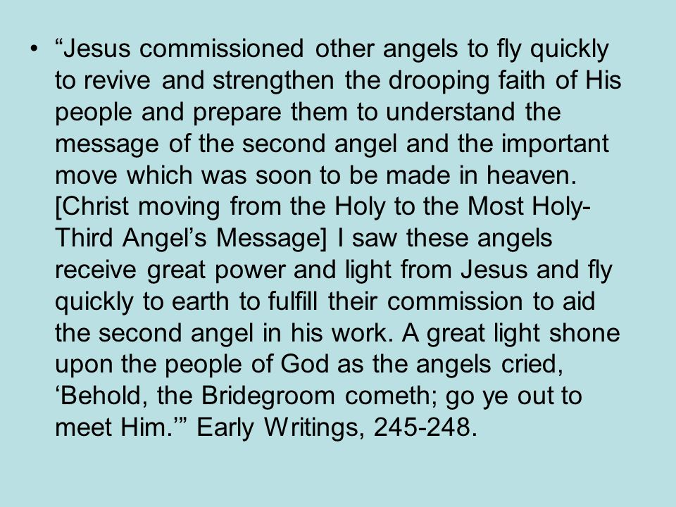 Jesus commissioned other angels to fly quickly to revive and strengthen the drooping faith of His people and prepare them to understand the message of the second angel and the important move which was soon to be made in heaven.