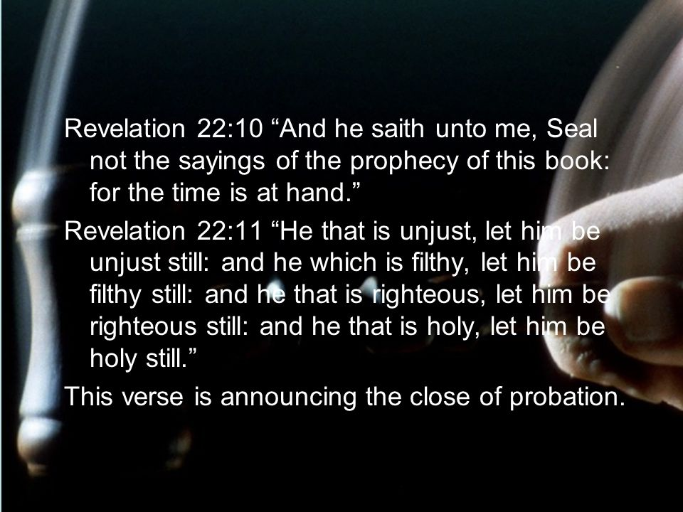 Revelation 22:10 And he saith unto me, Seal not the sayings of the prophecy of this book: for the time is at hand. Revelation 22:11 He that is unjust, let him be unjust still: and he which is filthy, let him be filthy still: and he that is righteous, let him be righteous still: and he that is holy, let him be holy still. This verse is announcing the close of probation.