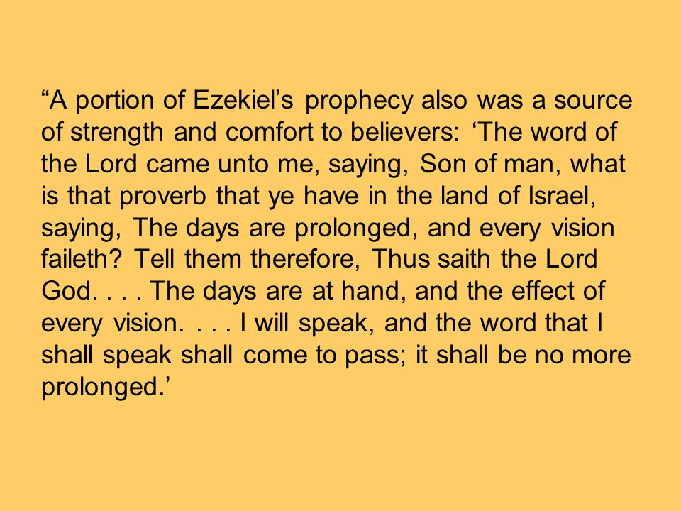 A portion of Ezekiel's prophecy also was a source of strength and comfort to believers: 'The word of the Lord came unto me, saying, Son of man, what is that proverb that ye have in the land of Israel, saying, The days are prolonged, and every vision faileth.