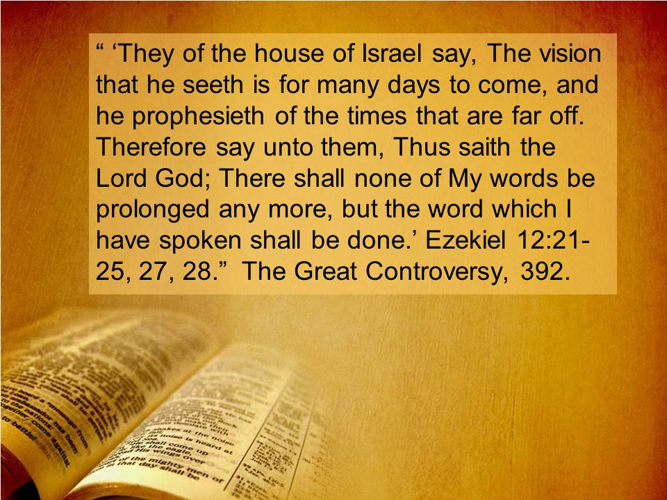 'They of the house of Israel say, The vision that he seeth is for many days to come, and he prophesieth of the times that are far off.