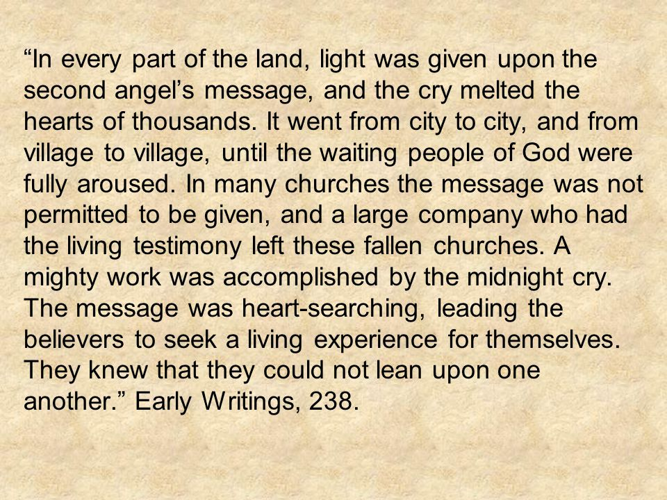 In every part of the land, light was given upon the second angel's message, and the cry melted the hearts of thousands.