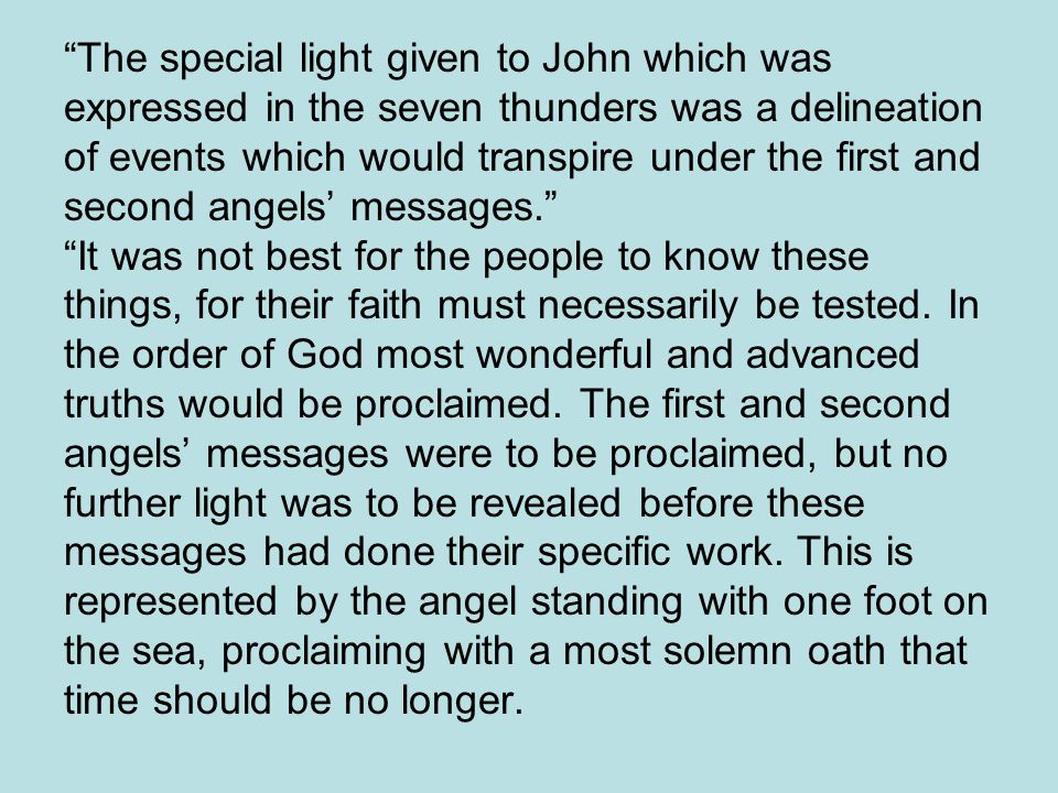The special light given to John which was expressed in the seven thunders was a delineation of events which would transpire under the first and second angels' messages. It was not best for the people to know these things, for their faith must necessarily be tested.