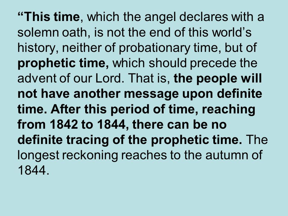 This time, which the angel declares with a solemn oath, is not the end of this world's history, neither of probationary time, but of prophetic time, which should precede the advent of our Lord.