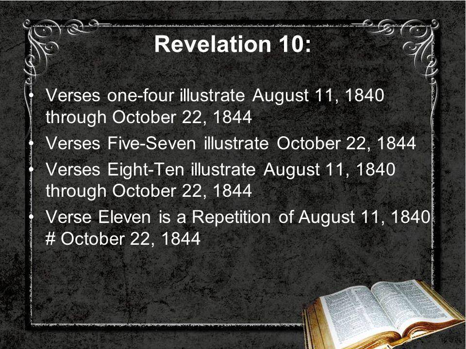 Revelation 10: Verses one-four illustrate August 11, 1840 through October 22, 1844. Verses Five-Seven illustrate October 22, 1844.