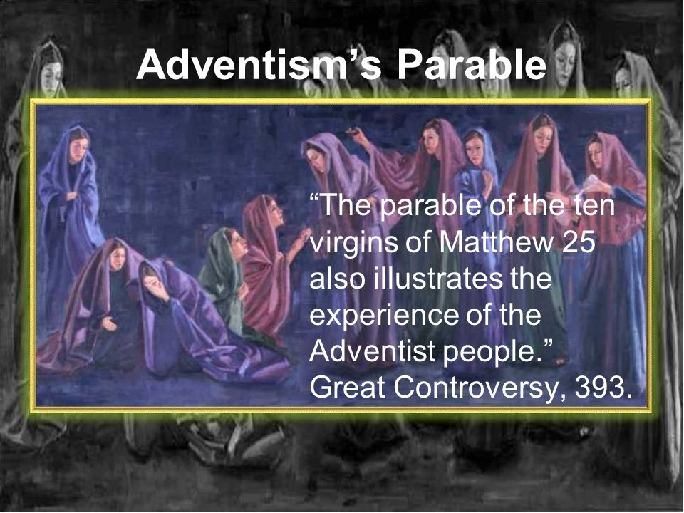 Adventism's Parable The parable of the ten virgins of Matthew 25 also illustrates the experience of the Adventist people. Great Controversy, 393.