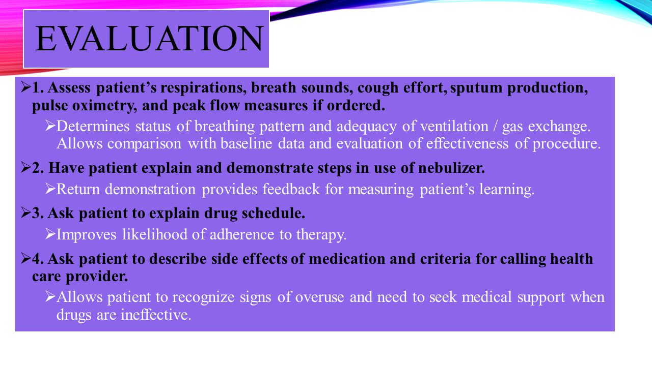 EVALUATION 1. Assess patient's respirations, breath sounds, cough effort, sputum production, pulse oximetry, and peak flow measures if ordered.