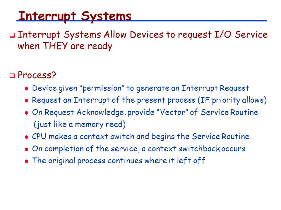 Interrupt Systems Interrupt Systems Allow Devices to request I/O Service when THEY are ready. Process