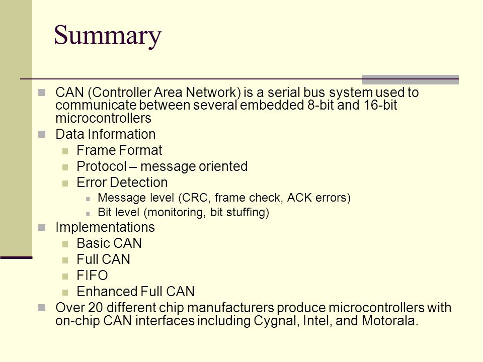 Summary CAN (Controller Area Network) is a serial bus system used to communicate between several embedded 8-bit and 16-bit microcontrollers.