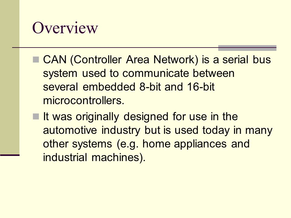 Overview CAN (Controller Area Network) is a serial bus system used to communicate between several embedded 8-bit and 16-bit microcontrollers.