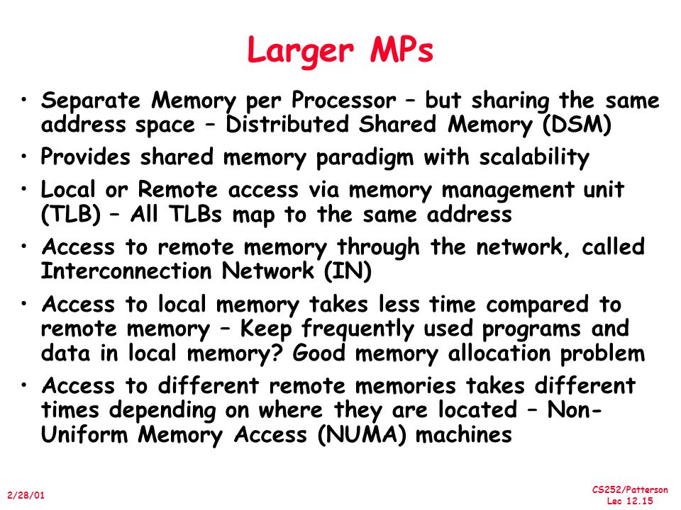 Larger MPs Separate Memory per Processor – but sharing the same address space – Distributed Shared Memory (DSM)
