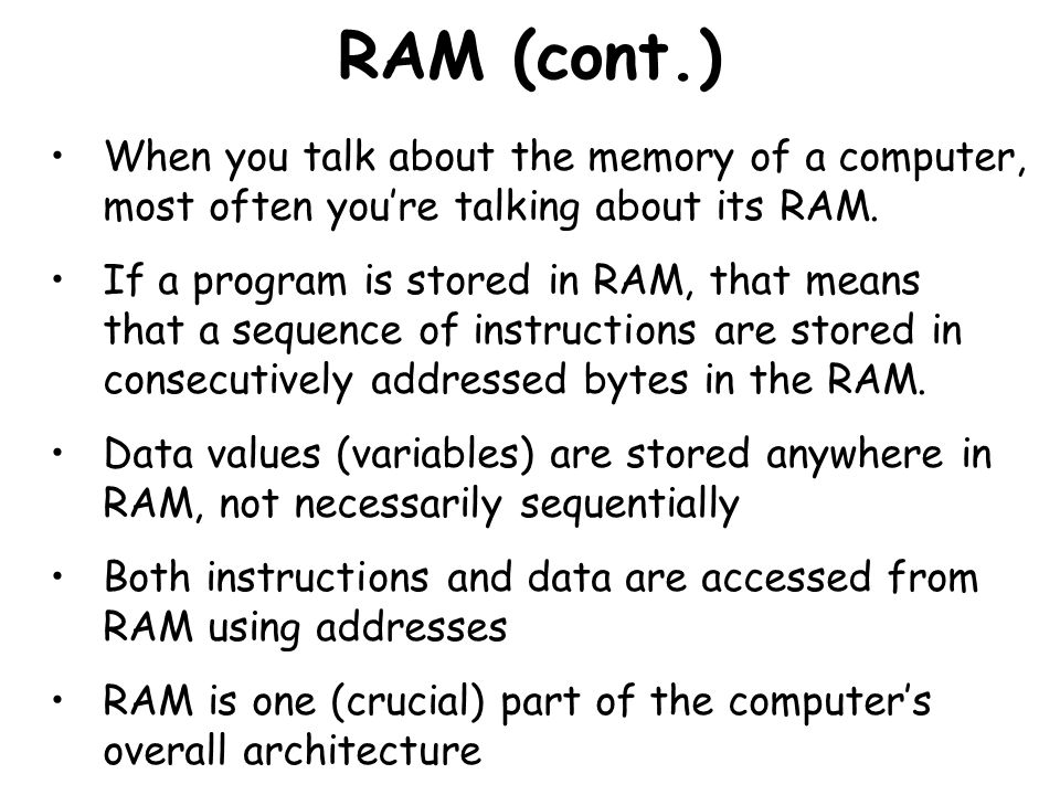 RAM (cont.) When you talk about the memory of a computer, most often you're talking about its RAM.