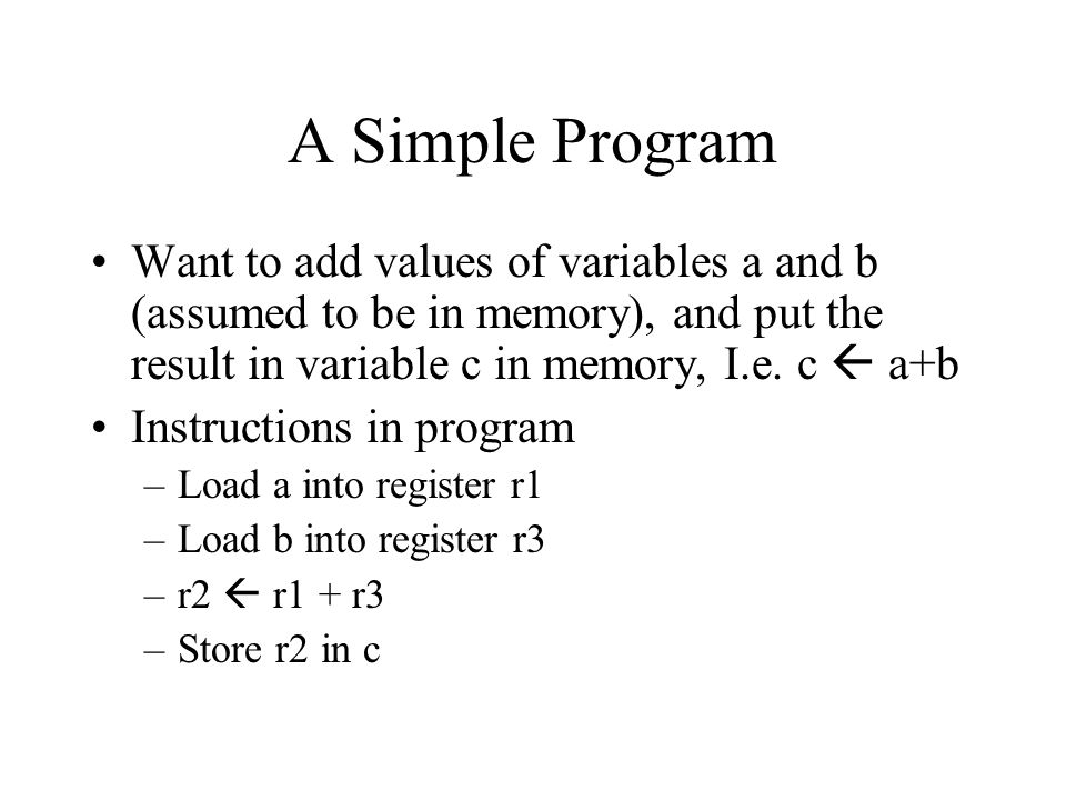 A Simple Program Want to add values of variables a and b (assumed to be in memory), and put the result in variable c in memory, I.e. c  a+b.