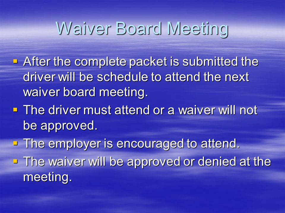Waiver Board Meeting After the complete packet is submitted the driver will be schedule to attend the next waiver board meeting.