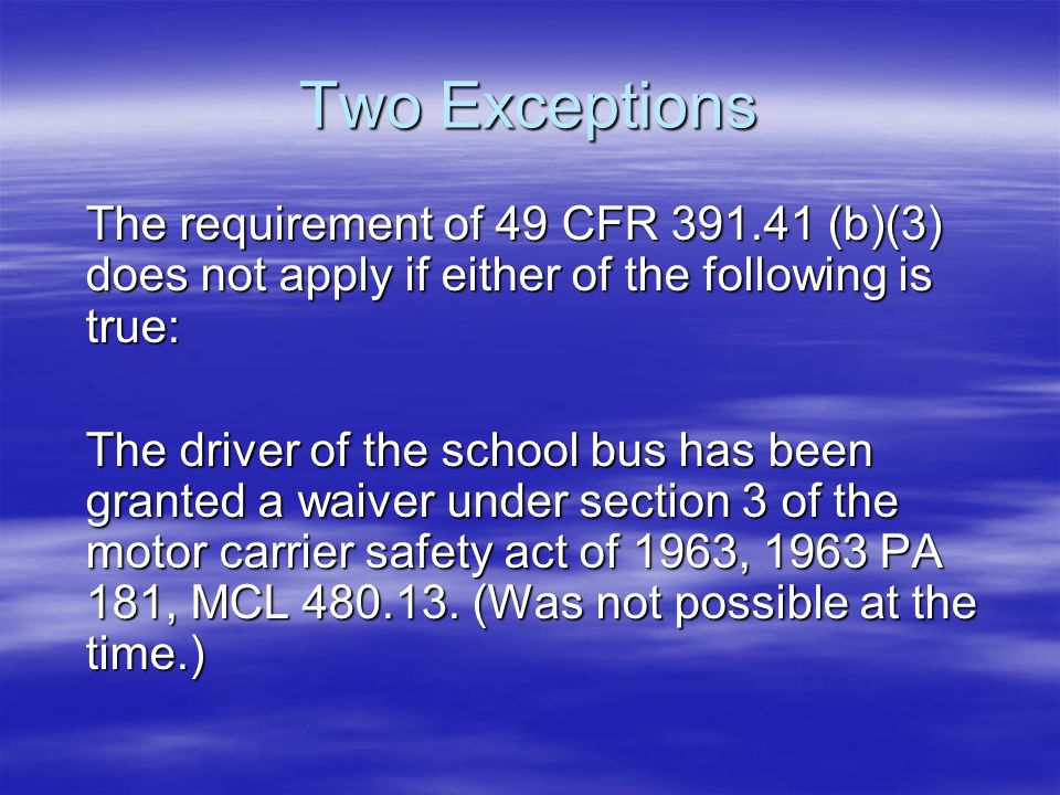 Two Exceptions The requirement of 49 CFR 391.41 (b)(3) does not apply if either of the following is true: