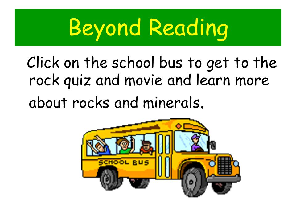 Beyond Reading Click on the school bus to get to the rock quiz and movie and learn more about rocks and minerals.