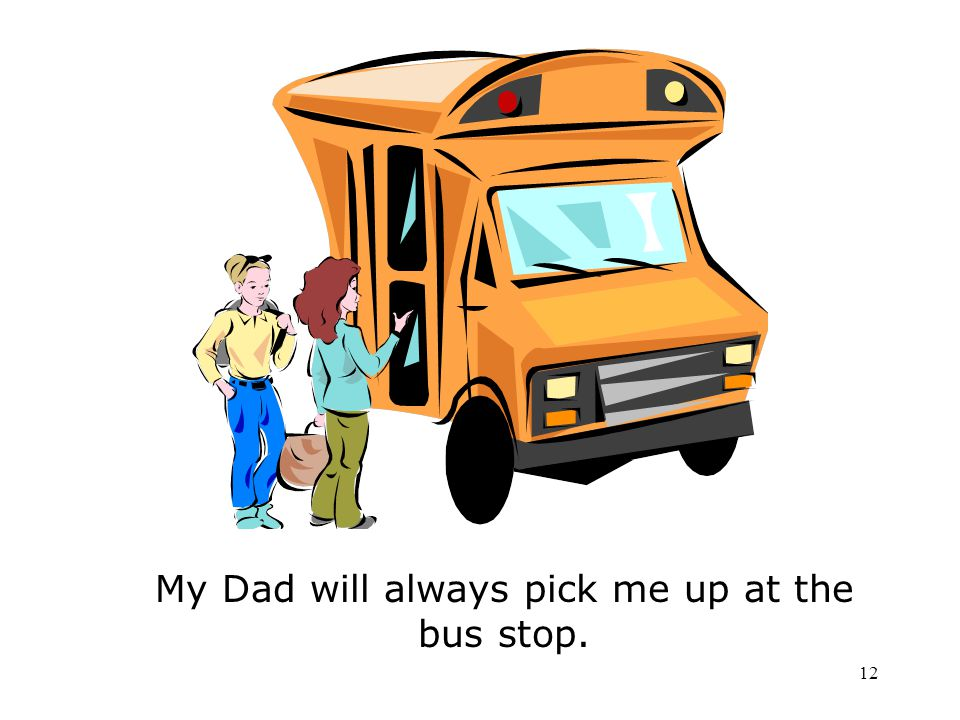 My Dad will always pick me up at the bus stop.
